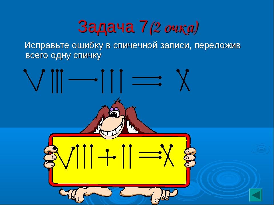 Задача 7(2 очка) Исправьте ошибку в спичечной записи, переложив всего одну сп...