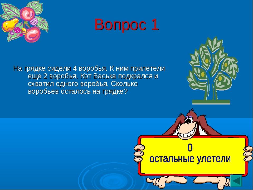 Вопрос 1 На грядке сидели 4 воробья. К ним прилетели еще 2 воробья. Кот Васьк...