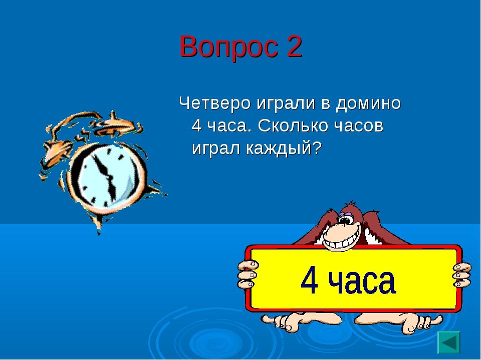 Вопрос 2 Четверо играли в домино 4 часа. Сколько часов играл каждый?