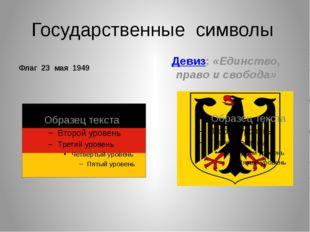 Государственные символы Флаг 23 мая 1949 Девиз: «Единство, право и свобода»
