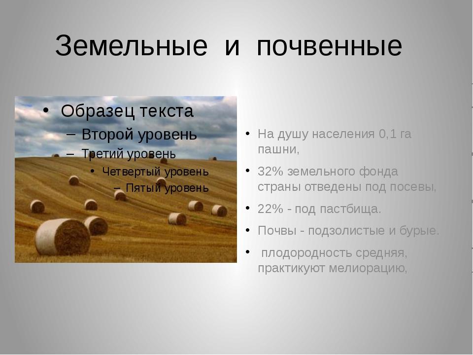 Земельные и почвенные На душу населения 0,1 га пашни, 32% земельного фонда ст...