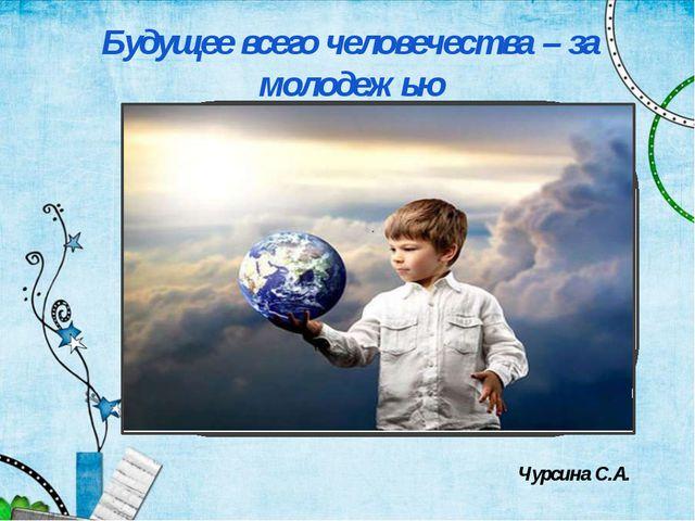 Будущее всего человечества – за молодежью Чурсина С.А.