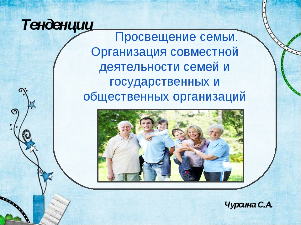 Тенденции Просвещение семьи. Организация совместной деятельности семей и госу...