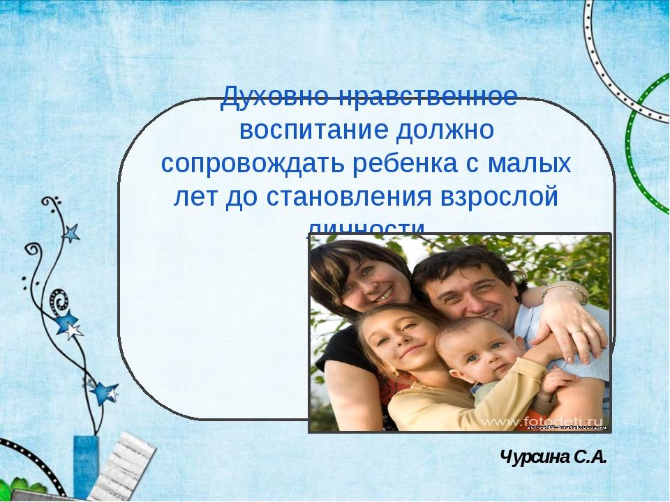 Духовно-нравственное воспитание должно сопровождать ребенка с малых лет до с...