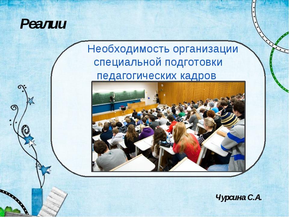 Реалии Необходимость организации специальной подготовки педагогических кадров...