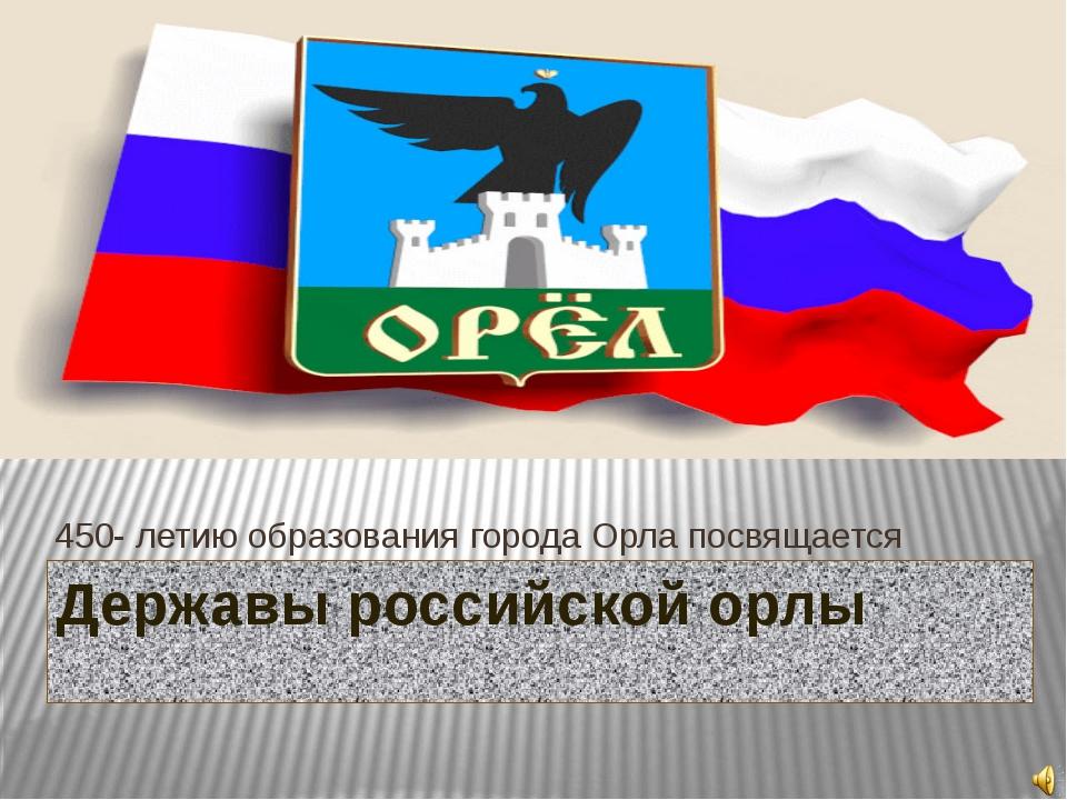 Державы российской орлы 450- летию образования города Орла посвящается