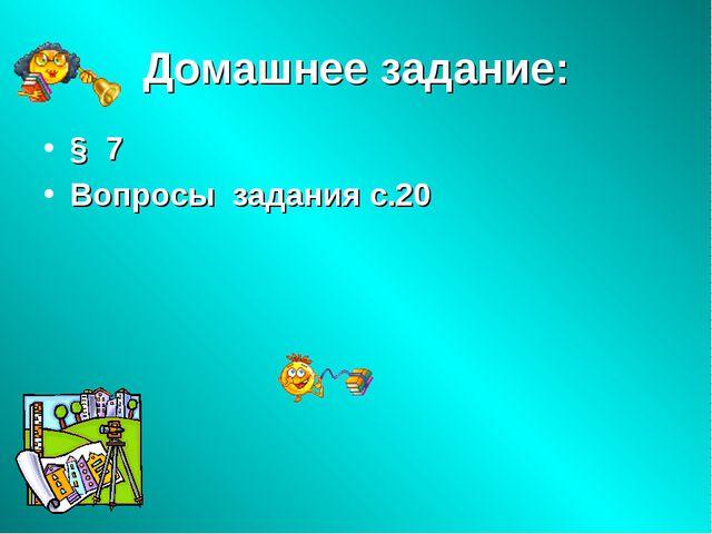Домашнее задание: § 7 Вопросы задания с.20