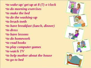 to wake up/ get up at 8 (7) o'clock to do morning exercises to make the bed t