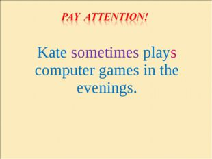 Kate sometimes plays computer games in the evenings.