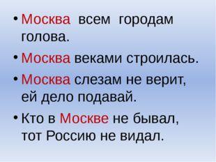 Москва всем городам голова. Москва веками строилась. Москва слезам не верит,