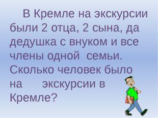 В Кремле на экскурсии были 2 отца, 2 сына, да дедушка с внуком и все члены о
