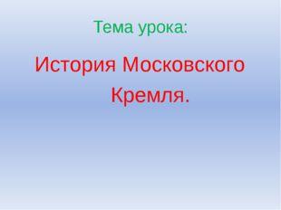 Тема урока: История Московского Кремля.
