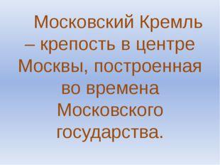 Московский Кремль – крепость в центре Москвы, построенная во времена Московс