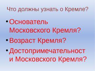 Что должны узнать о Кремле? Основатель Московского Кремля? Возраст Кремля? До