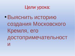Цели урока: Выяснить историю создания Московского Кремля, его достопримечател