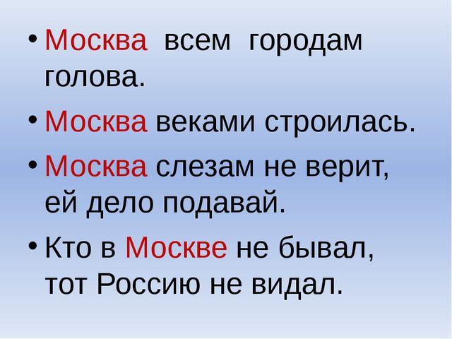 Москва всем городам голова. Москва веками строилась. Москва слезам не верит,...