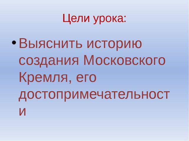 Цели урока: Выяснить историю создания Московского Кремля, его достопримечател...