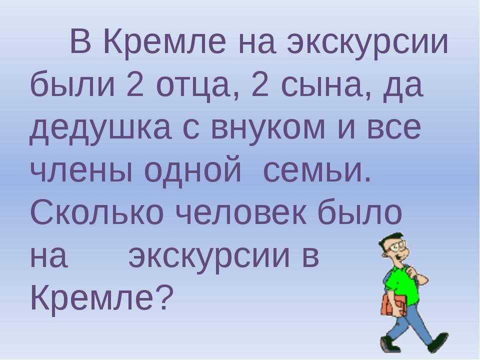 В Кремле на экскурсии были 2 отца, 2 сына, да дедушка с внуком и все члены о...