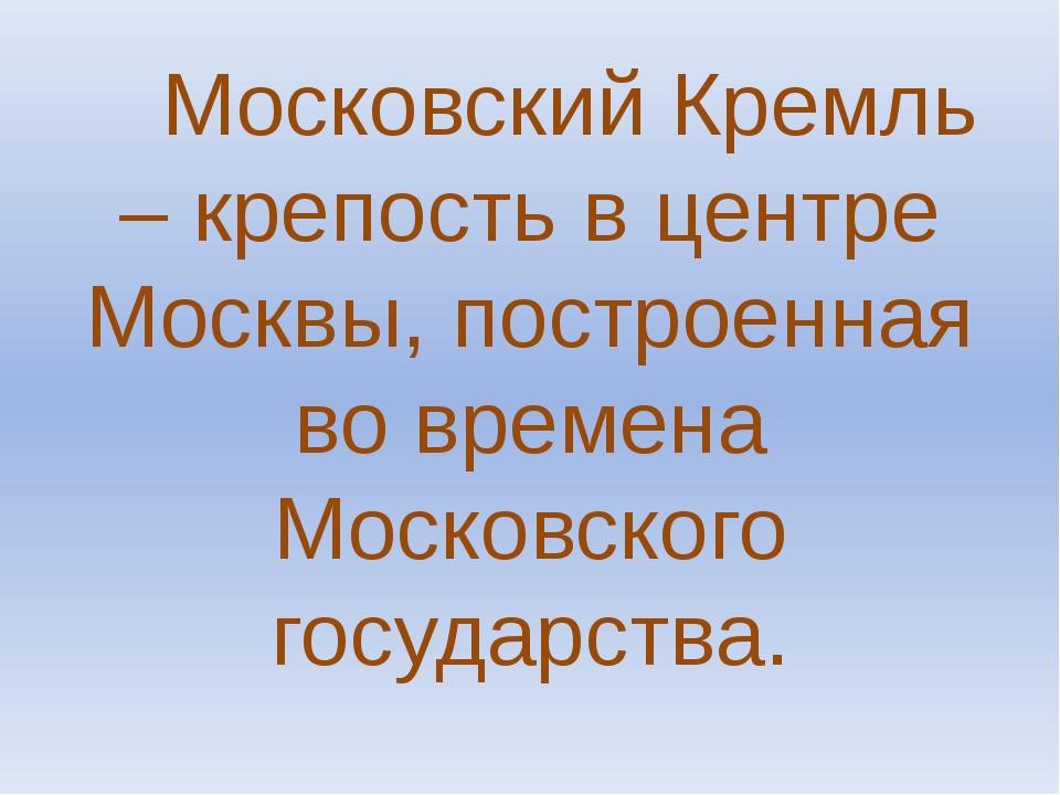 Московский Кремль – крепость в центре Москвы, построенная во времена Московс...