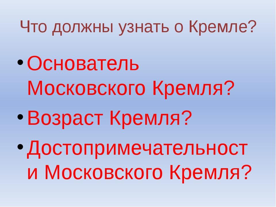 Что должны узнать о Кремле? Основатель Московского Кремля? Возраст Кремля? До...