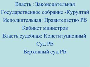 Власть : Законодательная Государственное собрание -Курултай Исполнительная: П