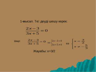 1-мысал. Теңдеуді шешу керек:  Жауабы: x=3/2 Шешуі: