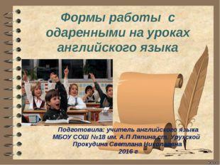 Формы работы с одаренными на уроках английского языка Подготовила: учитель а