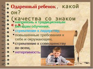 Одаренный ребенок, какой он? (качества со знаком «-») неприязнь к традиционн
