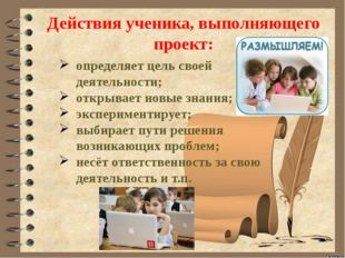 Действия ученика, выполняющего проект: определяет цель своей деятельности; о