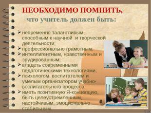 НЕОБХОДИМО ПОМНИТЬ, что учитель должен быть: непременно талантливым, способн