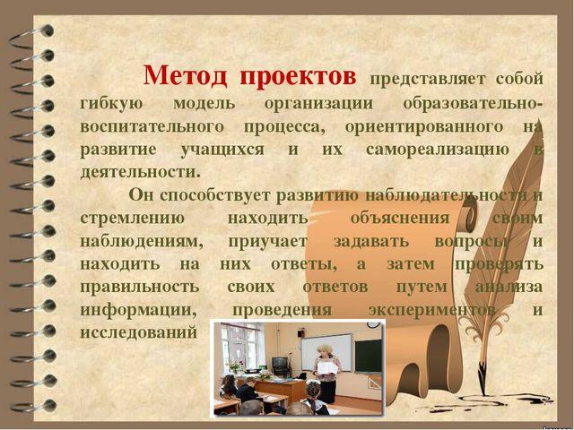 Метод проектов представляет собой гибкую модель организации образовательно-в...