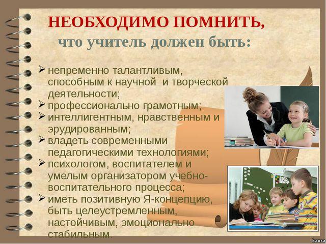 НЕОБХОДИМО ПОМНИТЬ, что учитель должен быть: непременно талантливым, способн...