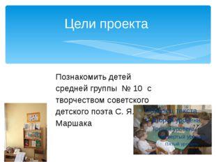 Цели проекта Познакомить детей средней группы № 10 с творчеством советского д