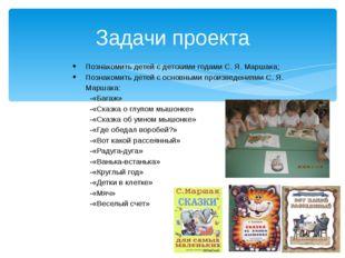 Задачи проекта Познакомить детей с детскими годами С. Я. Маршака; Познакомить
