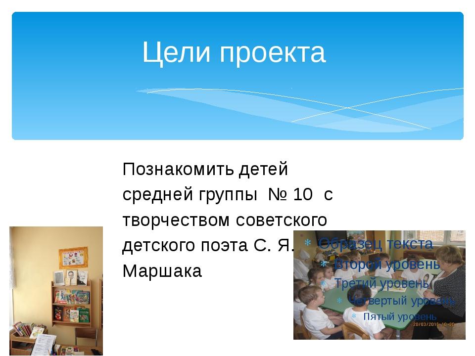 Цели проекта Познакомить детей средней группы № 10 с творчеством советского д...