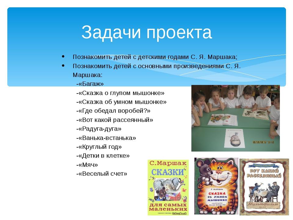 Задачи проекта Познакомить детей с детскими годами С. Я. Маршака; Познакомить...