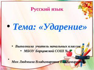 Русский язык Тема: «Ударение» Выполнила учитель начальных классов МБОУ Борцов
