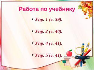 Работа по учебнику Упр. 1 (с. 39). Упр. 2 (с. 40). Упр. 4 (с. 41). Упр. 5 (с.