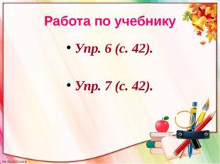Работа по учебнику Упр. 6 (с. 42). Упр. 7 (с. 42).
