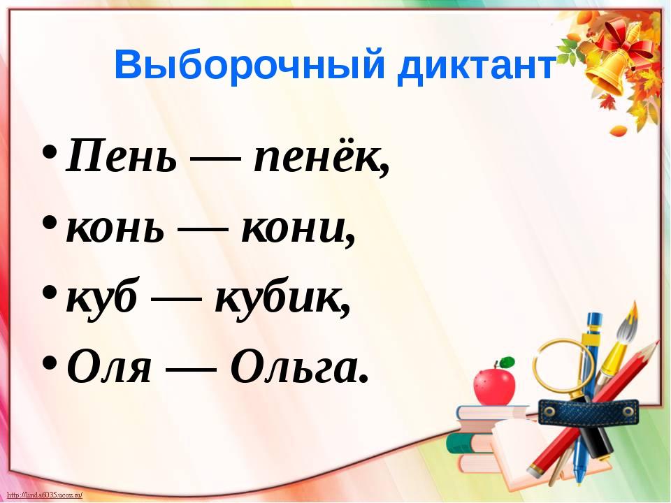 Выборочный диктант Пень — пенёк, конь — кони, куб — кубик, Оля — Ольга.