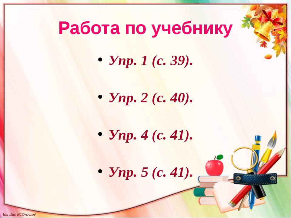 Работа по учебнику Упр. 1 (с. 39). Упр. 2 (с. 40). Упр. 4 (с. 41). Упр. 5 (с....