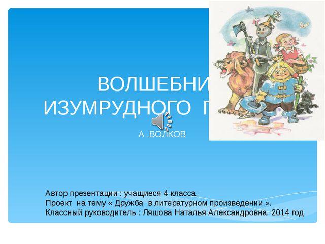 ВОЛШЕБНИК ИЗУМРУДНОГО ГОРОДА А .ВОЛКОВ Автор презентации : учащиеся 4 класса....