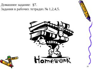 Домашнее задание: §7. Задания в рабочих тетрадях № 1,2,4,5. 16