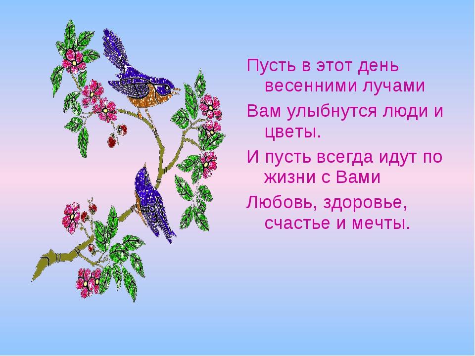Пусть в этот день весенними лучами Вам улыбнутся люди и цветы. И пусть всегда...