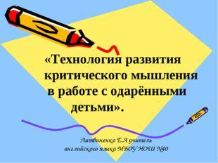 Литвиненко Е.А учитель английского языка МБОУ НОШ №40 «Технология развития к