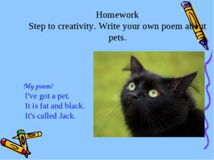 Homework Step to creativity. Write your own poem about pets. My poem! I've go