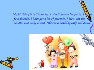 My birthday is in December. I don't have a big party. I invite four friends.