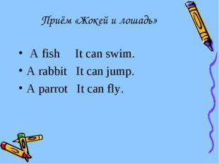 Приём «Жокей и лошадь» A fish It can swim. A rabbit It can jump. A parrot It