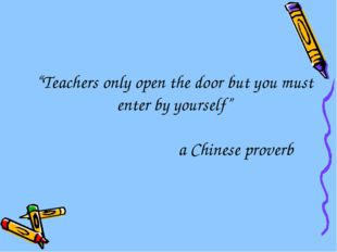 """Teachers only open the door but you must enter by yourself"" a Chinese proverb"