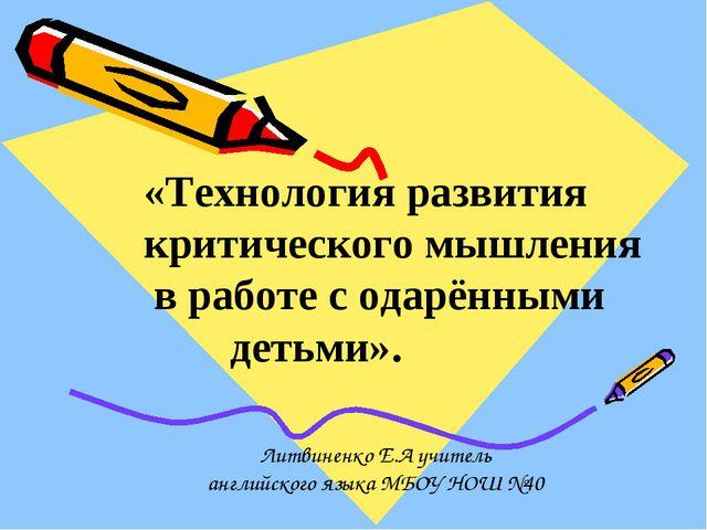 Литвиненко Е.А учитель английского языка МБОУ НОШ №40 «Технология развития к...